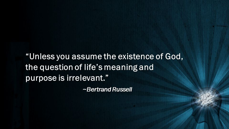 Unless you assume the existence of God, the question of life's meaning and purpose is irrelevant. ~Bertrand Russell
