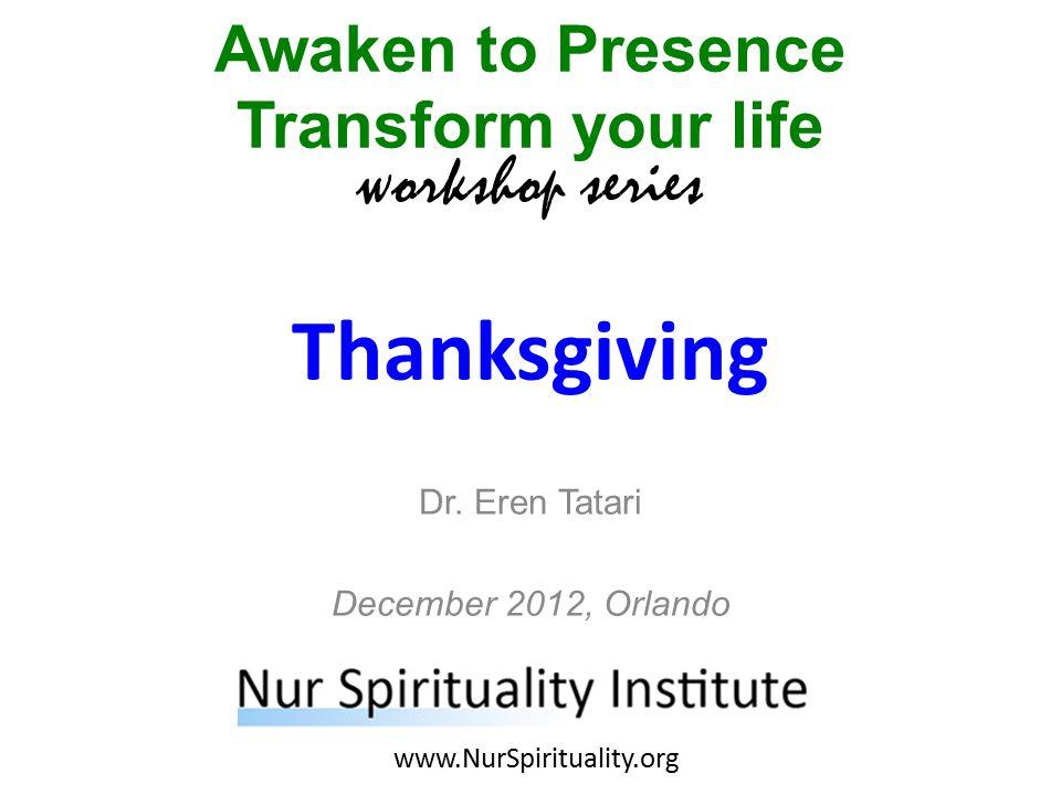 Thanksgiving Awaken to Presence Transform your life workshop series www.NurSpirituality.org Dr.