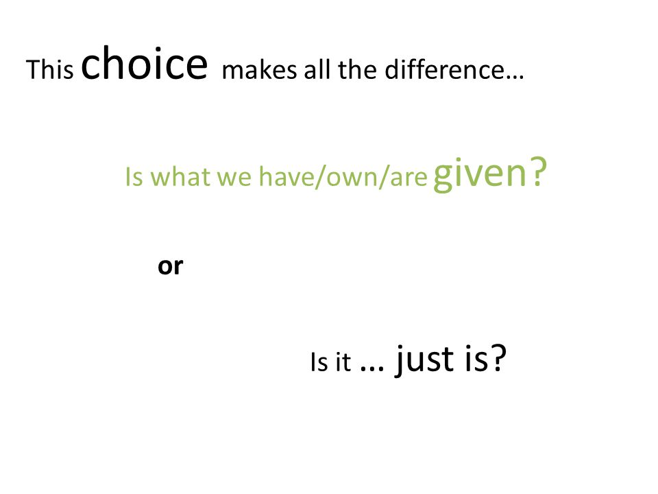 This choice makes all the difference… Is what we have/own/are given or Is it … just is