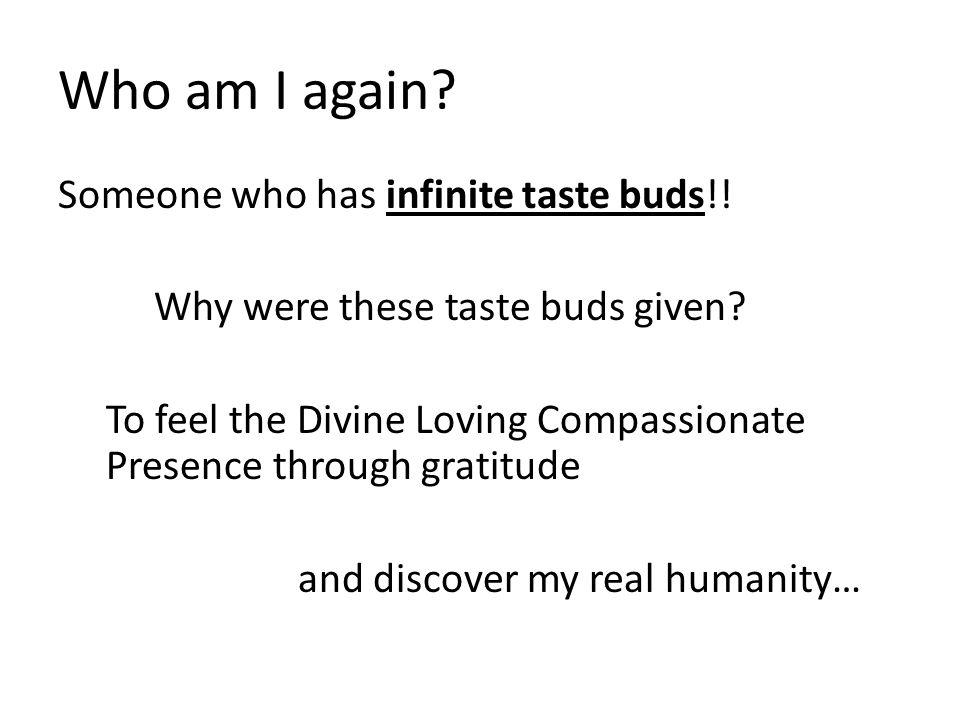 Who am I again. Someone who has infinite taste buds!.