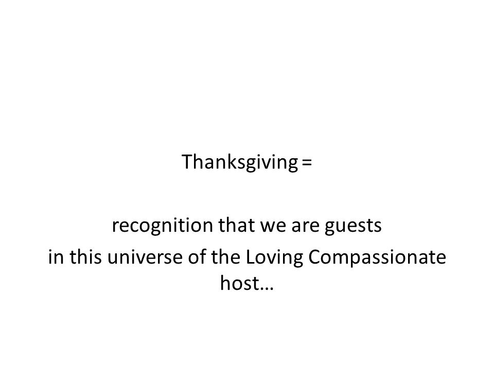 Thanksgiving = recognition that we are guests in this universe of the Loving Compassionate host…