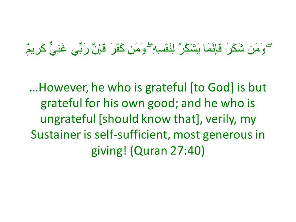 ۖ وَمَن شَكَرَ فَإِنَّمَا يَشْكُرُ لِنَفْسِهِ ۖ وَمَن كَفَرَ فَإِنَّ رَبِّي غَنِيٌّ كَرِيمٌ …However, he who is grateful [to God] is but grateful for his own good; and he who is ungrateful [should know that], verily, my Sustainer is self-sufficient, most generous in giving.