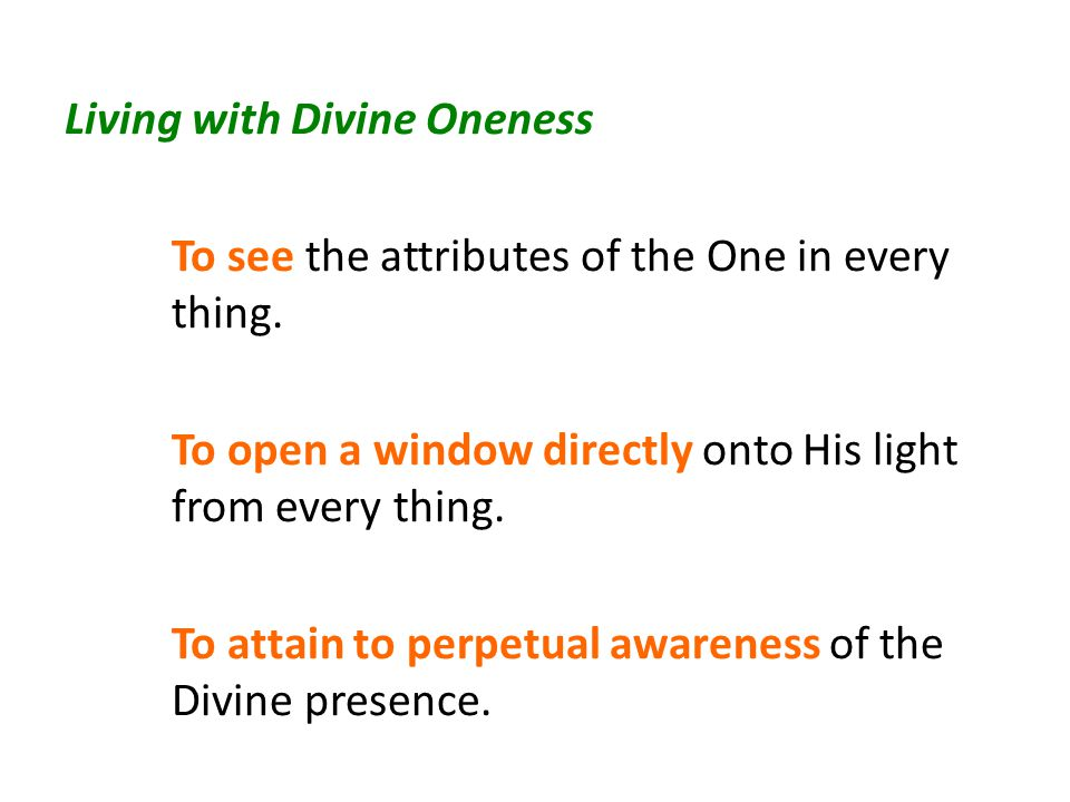 Living with Divine Oneness To see the attributes of the One in every thing.
