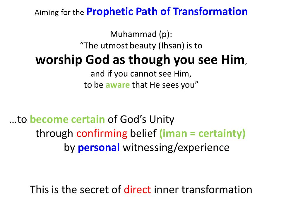 Aiming for the Prophetic Path of Transformation Muhammad (p): The utmost beauty (Ihsan) is to worship God as though you see Him, and if you cannot see Him, to be aware that He sees you …to become certain of God's Unity through confirming belief (iman = certainty) by personal witnessing/experience This is the secret of direct inner transformation