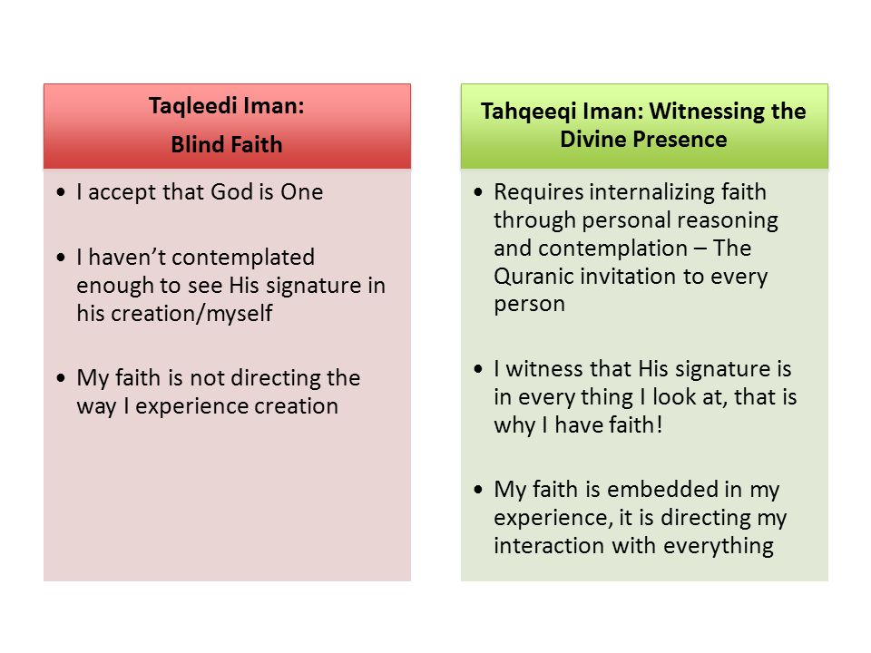 Taqleedi Iman: Blind Faith I accept that God is One I haven't contemplated enough to see His signature in his creation/myself My faith is not directing the way I experience creation Tahqeeqi Iman: Witnessing the Divine Presence Requires internalizing faith through personal reasoning and contemplation – The Quranic invitation to every person I witness that His signature is in every thing I look at, that is why I have faith.