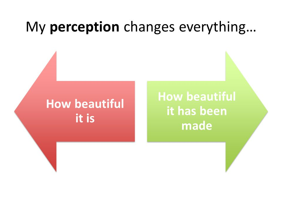 My perception changes everything… How beautiful it is How beautiful it has been made