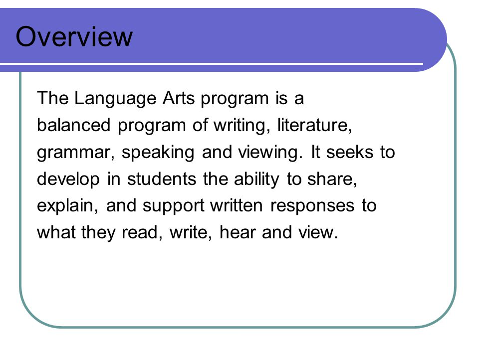 Overview The Language Arts program is a balanced program of writing, literature, grammar, speaking and viewing.