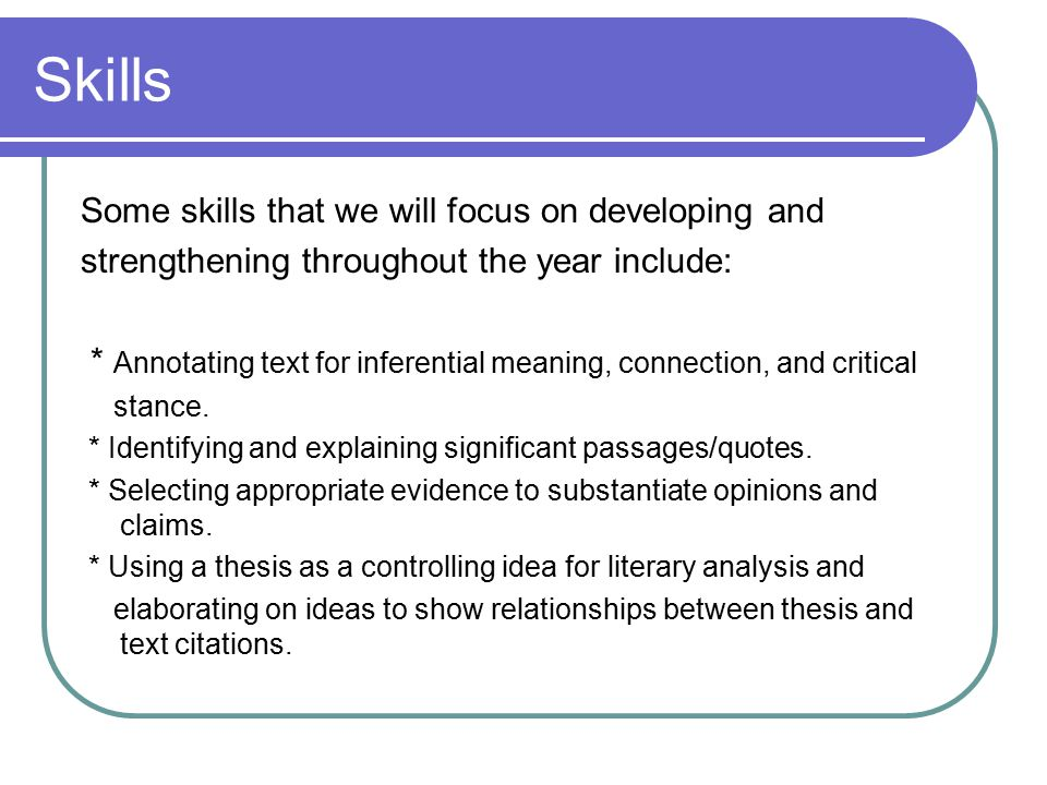 Skills Some skills that we will focus on developing and strengthening throughout the year include: * Annotating text for inferential meaning, connection, and critical stance.