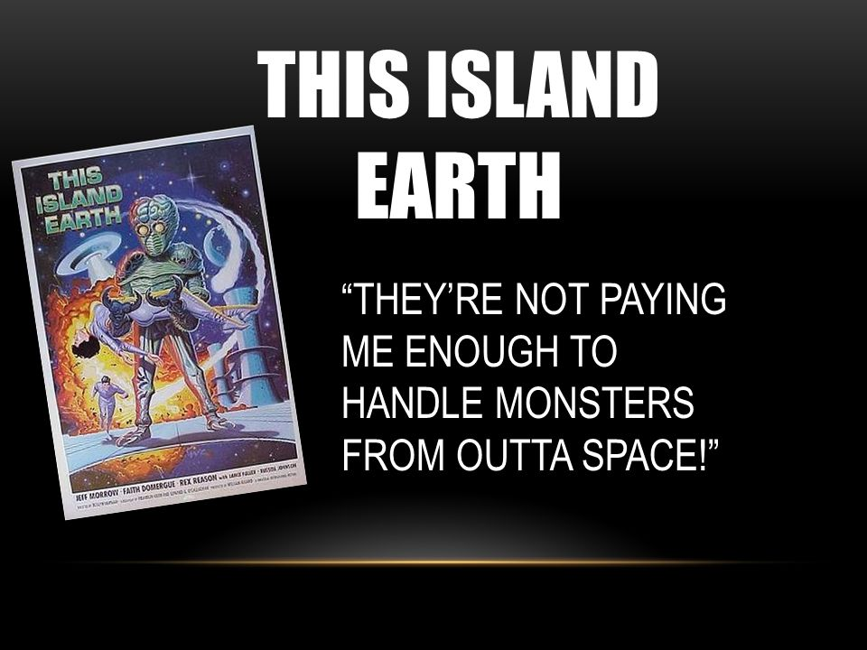 THIS ISLAND EARTH THEY'RE NOT PAYING ME ENOUGH TO HANDLE MONSTERS FROM OUTTA SPACE!