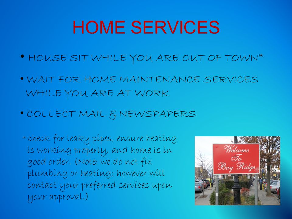 HOME SERVICES HOUSE SIT WHILE YOU ARE OUT OF TOWN* WAIT FOR HOME MAINTENANCE SERVICES WHILE YOU ARE AT WORK COLLECT MAIL & NEWSPAPERS * check for leak