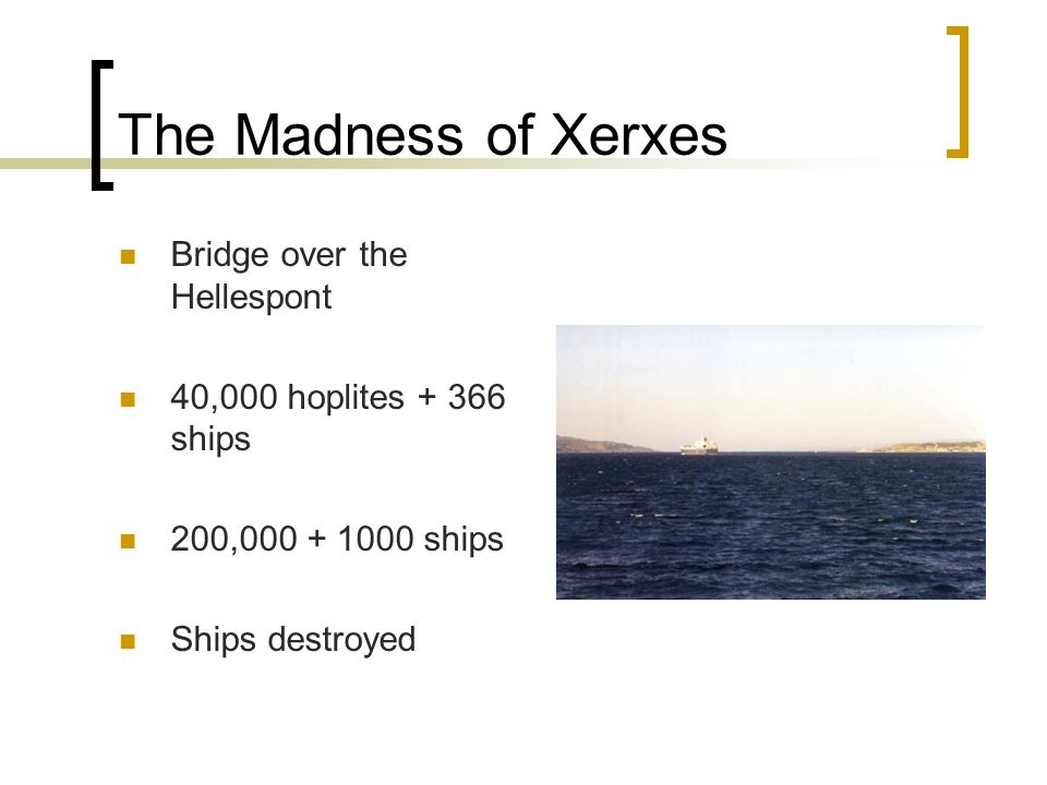 The Madness of Xerxes Bridge over the Hellespont 40,000 hoplites + 366 ships 200,000 + 1000 ships Ships destroyed