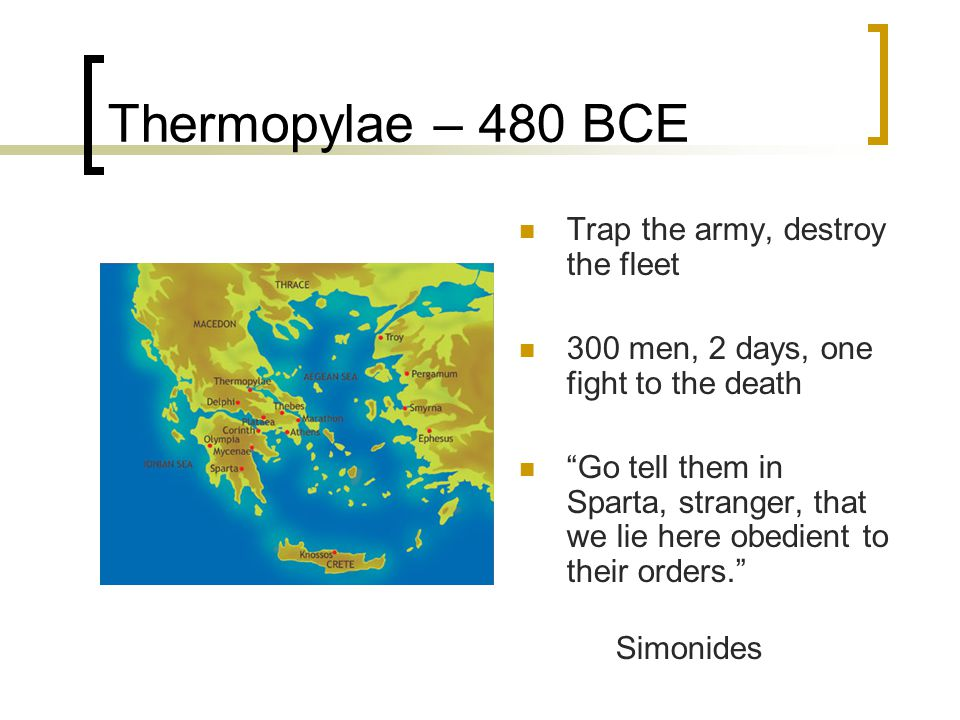 "Thermopylae – 480 BCE Trap the army, destroy the fleet 300 men, 2 days, one fight to the death ""Go tell them in Sparta, stranger, that we lie here obe"
