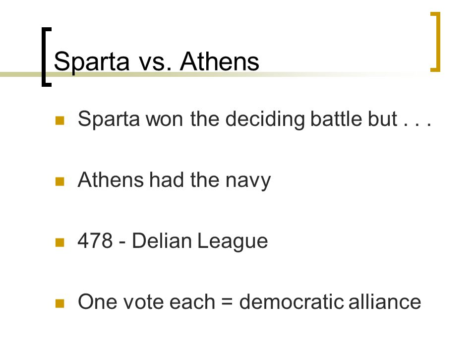 Sparta vs. Athens Sparta won the deciding battle but... Athens had the navy 478 - Delian League One vote each = democratic alliance