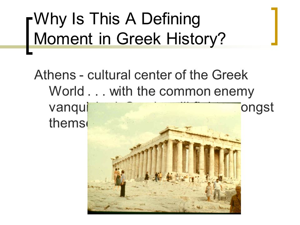 Why Is This A Defining Moment in Greek History? Athens - cultural center of the Greek World... with the common enemy vanquished, Greeks will fight amo
