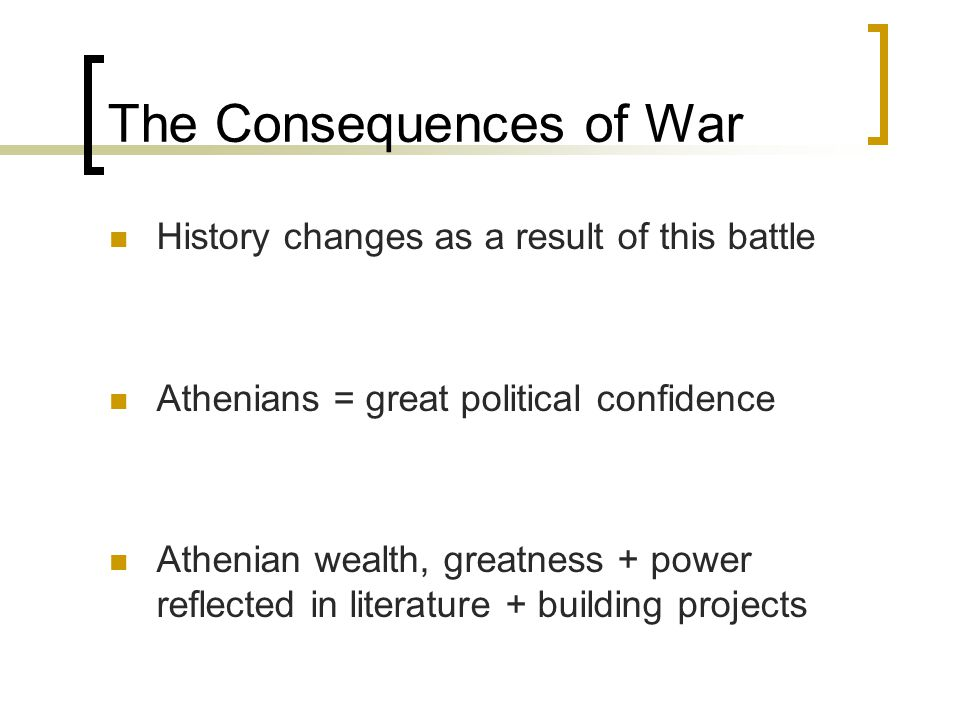 The Consequences of War History changes as a result of this battle Athenians = great political confidence Athenian wealth, greatness + power reflected