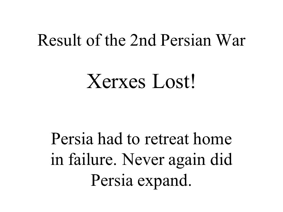 Result of the 2nd Persian War Xerxes Lost. Persia had to retreat home in failure.