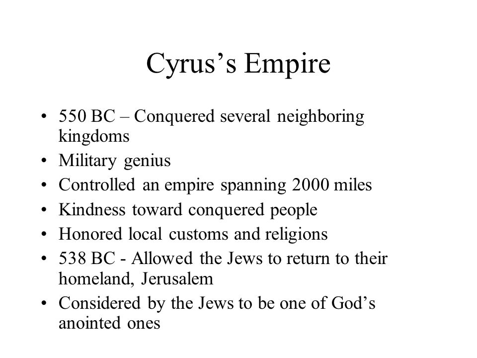 Cyrus's Empire 550 BC – Conquered several neighboring kingdoms Military genius Controlled an empire spanning 2000 miles Kindness toward conquered people Honored local customs and religions 538 BC - Allowed the Jews to return to their homeland, Jerusalem Considered by the Jews to be one of God's anointed ones