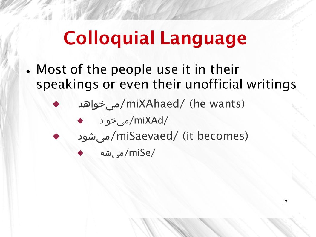 17 Colloquial Language Most of the people use it in their speakings or even their unofficial writings  می  خواهد /miXAhaed/ (he wants)  می  خواد /miXAd/  می  شود /miSaevaed/ (it becomes)  می  شه /miSe/