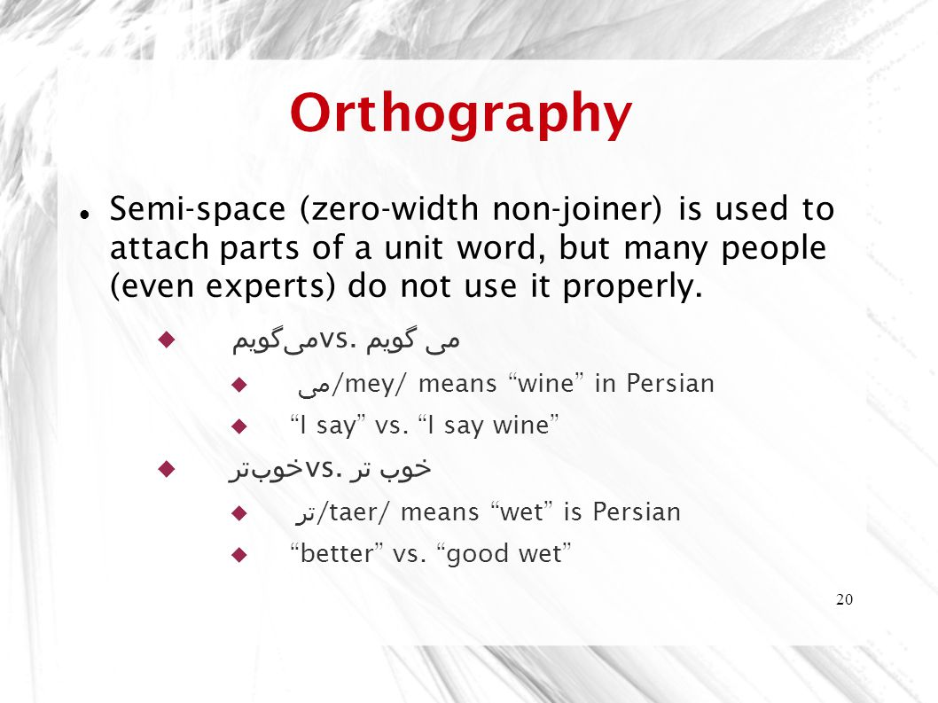 20 Orthography Semi-space (zero-width non-joiner) is used to attach parts of a unit word, but many people (even experts) do not use it properly.
