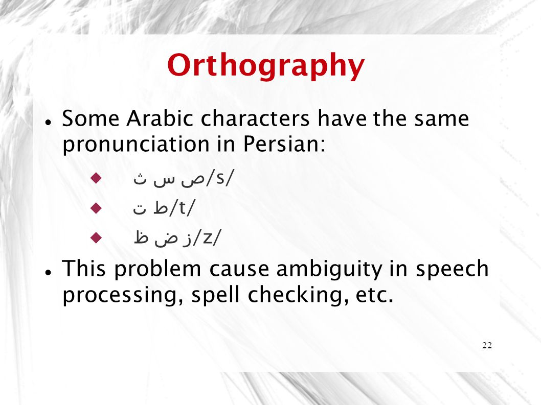 22 Orthography Some Arabic characters have the same pronunciation in Persian:  ص س ث /s/  ط ت /t/  ز ض ظ /z/ This problem cause ambiguity in speech processing, spell checking, etc.