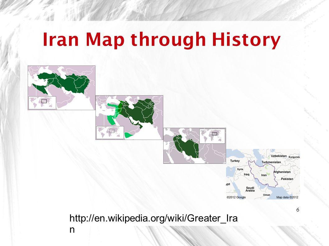 6 Iran Map through History http://en.wikipedia.org/wiki/Greater_Ira n