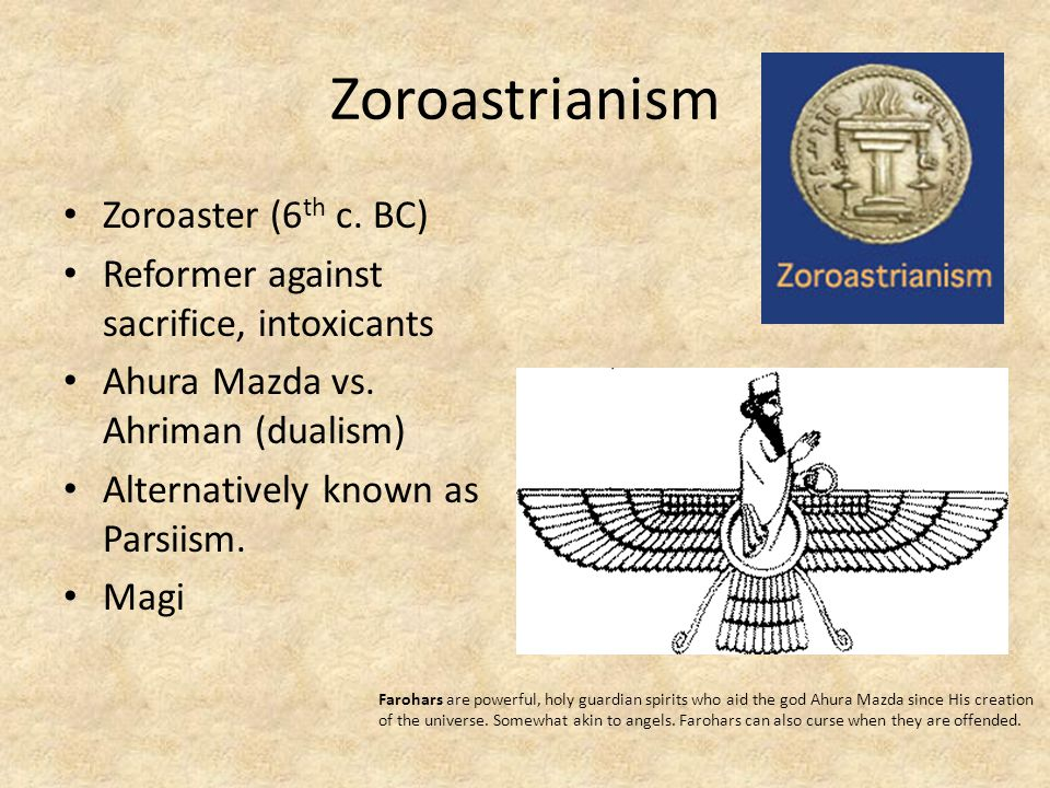 Zoroastrianism Zoroaster (6 th c. BC) Reformer against sacrifice, intoxicants Ahura Mazda vs. Ahriman (dualism) Alternatively known as Parsiism. Magi