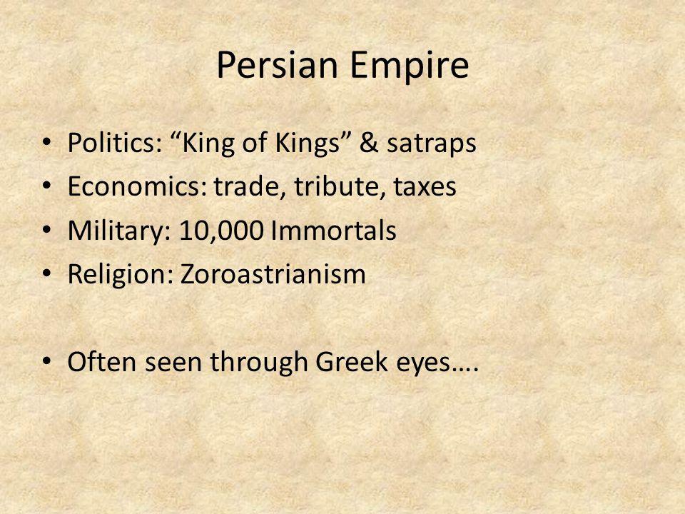 "Persian Empire Politics: ""King of Kings"" & satraps Economics: trade, tribute, taxes Military:10,000 Immortals Religion: Zoroastrianism Often seen thro"