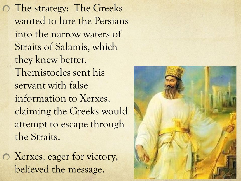 The strategy: The Greeks wanted to lure the Persians into the narrow waters of Straits of Salamis, which they knew better.