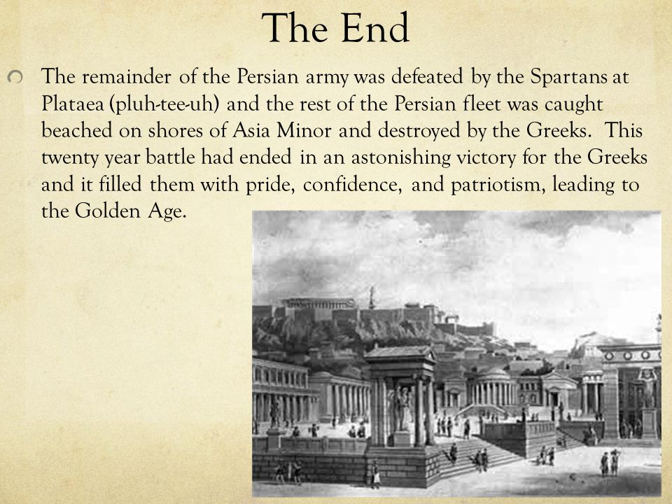 The End The remainder of the Persian army was defeated by the Spartans at Plataea (pluh-tee-uh) and the rest of the Persian fleet was caught beached on shores of Asia Minor and destroyed by the Greeks.