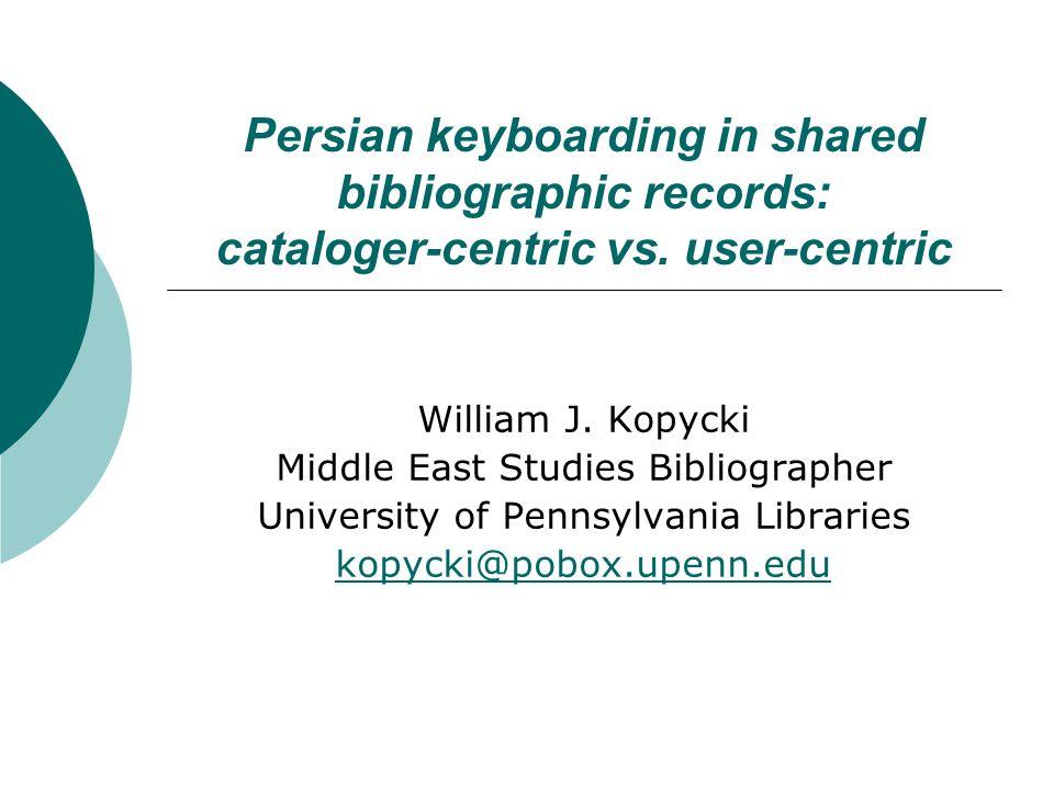 Persian keyboarding in shared bibliographic records: cataloger-centric vs. user-centric William J. Kopycki Middle East Studies Bibliographer Universit