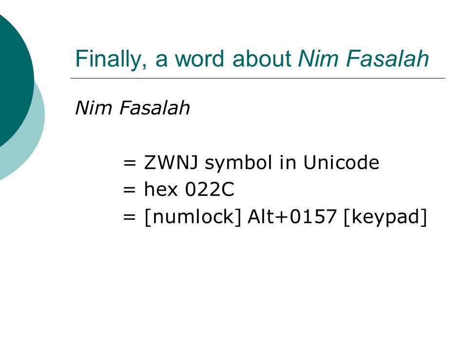 Finally, a word about Nim Fasalah Nim Fasalah = ZWNJ symbol in Unicode = hex 022C = [numlock] Alt+0157 [keypad]