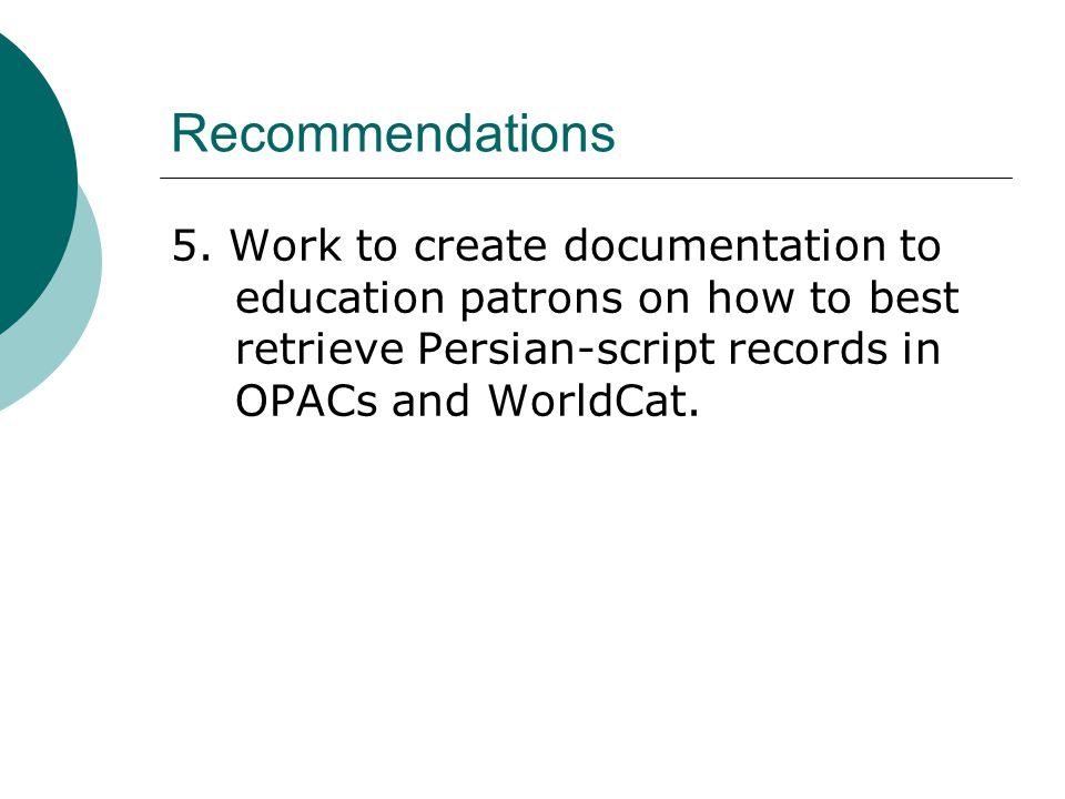 Recommendations 5. Work to create documentation to education patrons on how to best retrieve Persian-script records in OPACs and WorldCat.