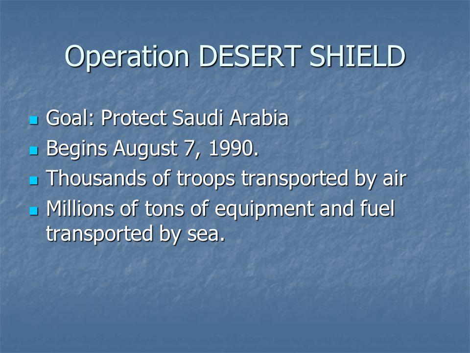 Operation DESERT SHIELD Goal: Protect Saudi Arabia Goal: Protect Saudi Arabia Begins August 7, 1990.
