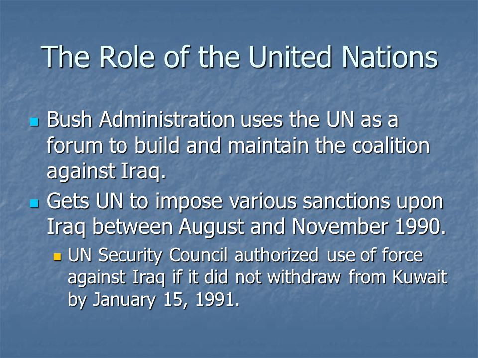The Role of the United Nations Bush Administration uses the UN as a forum to build and maintain the coalition against Iraq. Bush Administration uses t