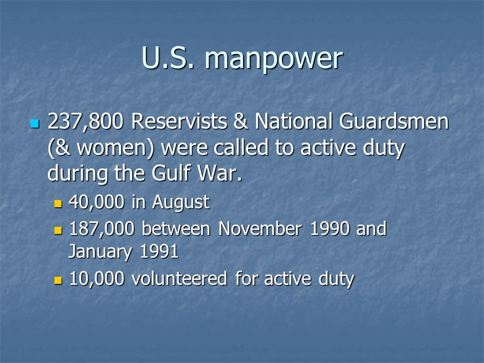 U.S. manpower 237,800 Reservists & National Guardsmen (& women) were called to active duty during the Gulf War. 237,800 Reservists & National Guardsme