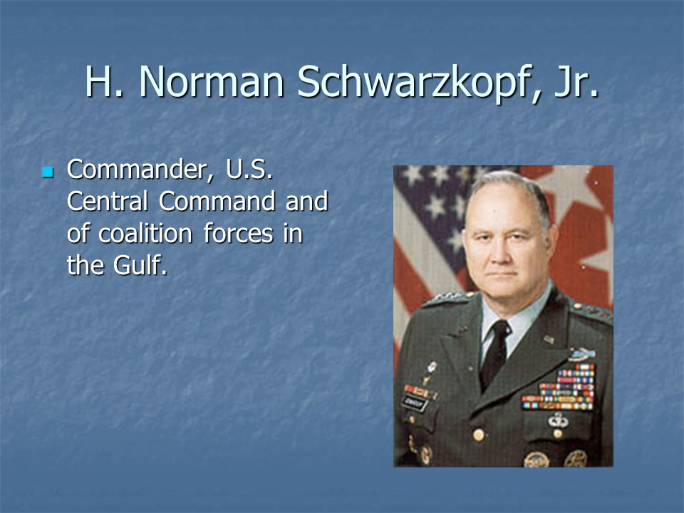 H. Norman Schwarzkopf, Jr. Commander, U.S. Central Command and of coalition forces in the Gulf.