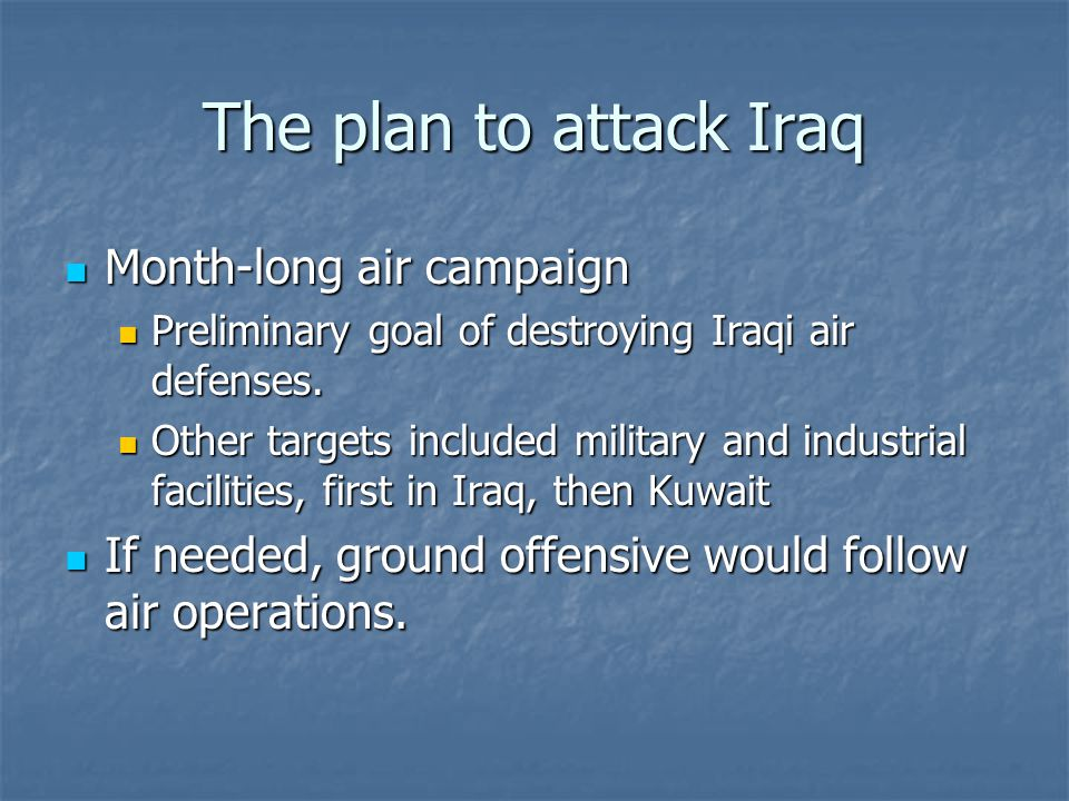 The plan to attack Iraq Month-long air campaign Month-long air campaign Preliminary goal of destroying Iraqi air defenses. Preliminary goal of destroy