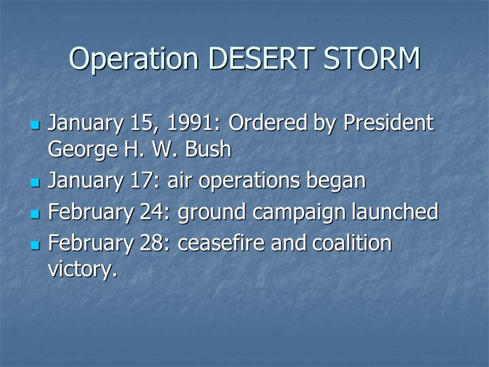Operation DESERT STORM January 15, 1991: Ordered by President George H.
