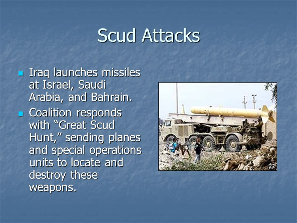 Scud Attacks Iraq launches missiles at Israel, Saudi Arabia, and Bahrain. Iraq launches missiles at Israel, Saudi Arabia, and Bahrain. Coalition respo