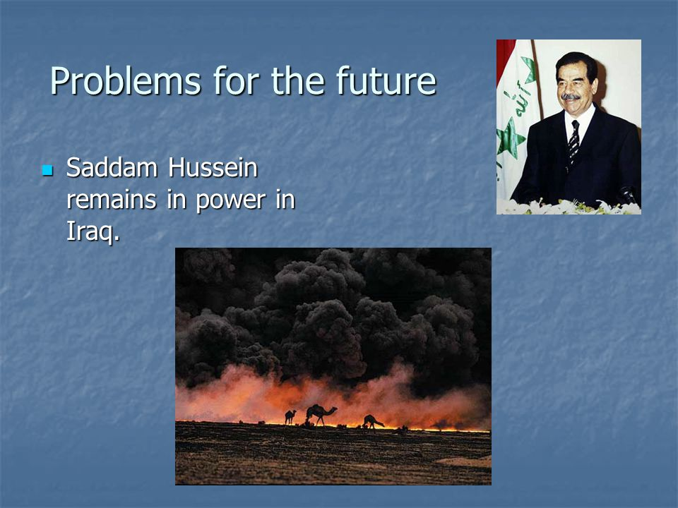Problems for the future Saddam Hussein remains in power in Iraq. Saddam Hussein remains in power in Iraq.