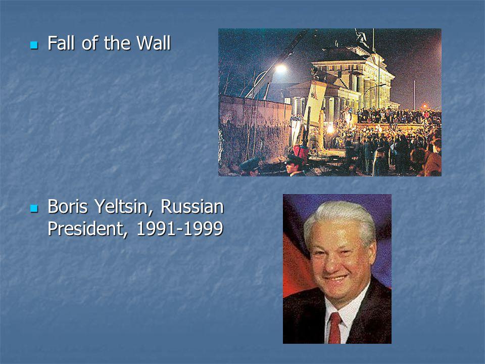 Fall of the Wall Fall of the Wall Boris Yeltsin, Russian President, 1991-1999 Boris Yeltsin, Russian President, 1991-1999