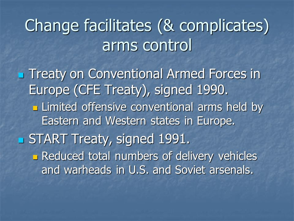 Change facilitates (& complicates) arms control Treaty on Conventional Armed Forces in Europe (CFE Treaty), signed 1990.