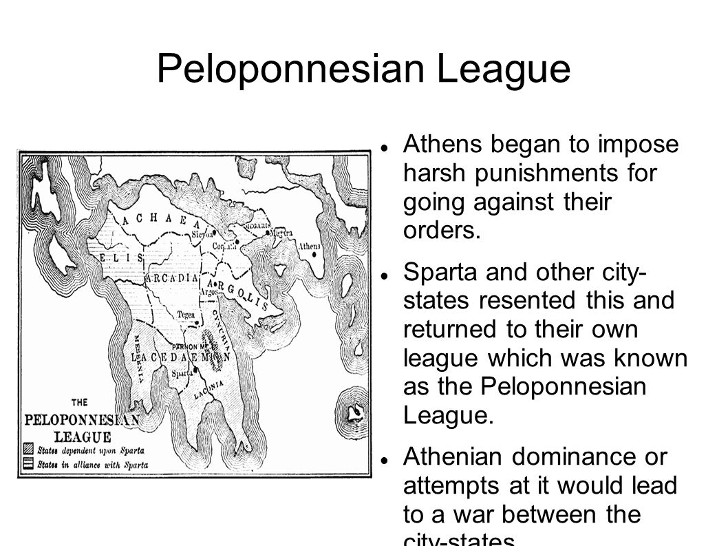Peloponnesian League Athens began to impose harsh punishments for going against their orders. Sparta and other city- states resented this and returned