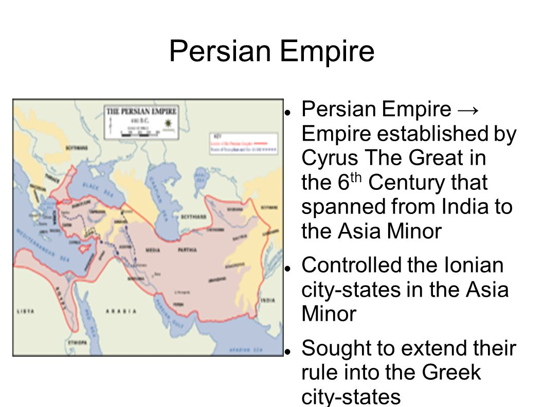 Persian Empire Persian Empire → Empire established by Cyrus The Great in the 6 th Century that spanned from India to the Asia Minor Controlled the Ion