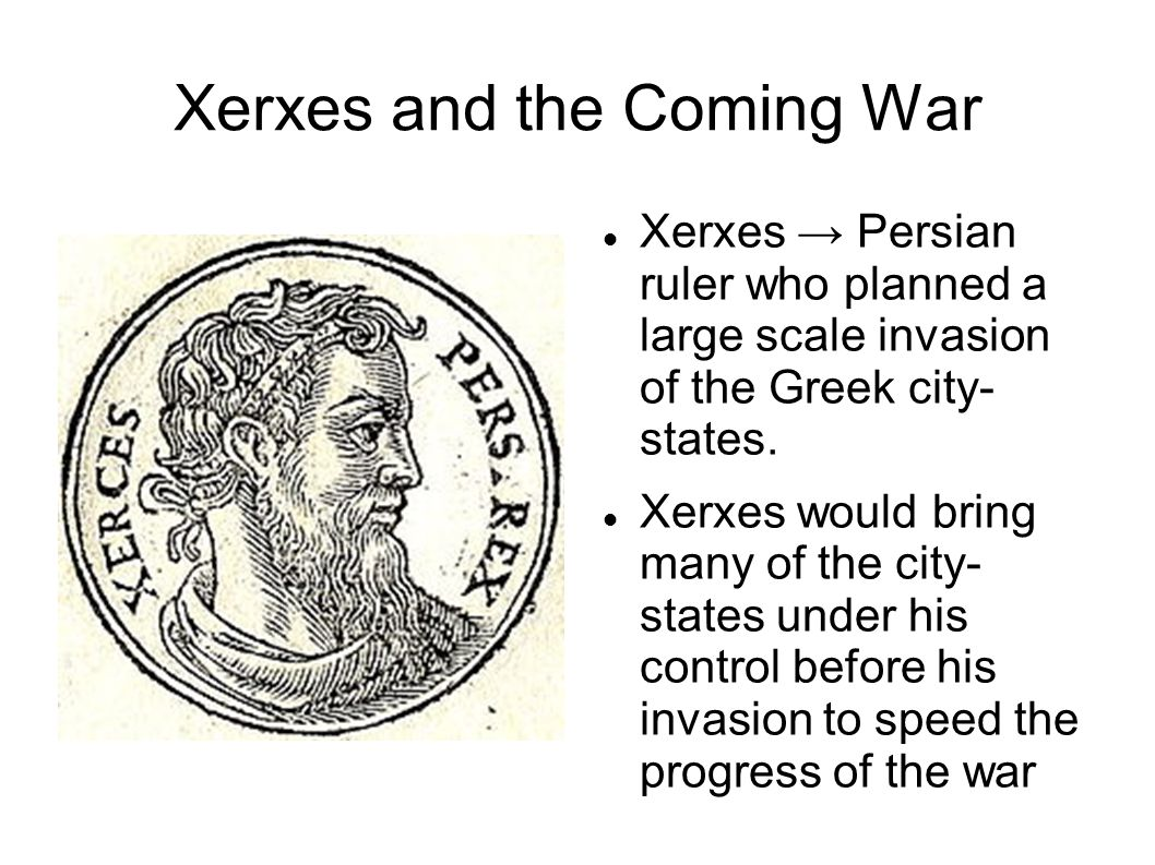Xerxes and the Coming War Xerxes → Persian ruler who planned a large scale invasion of the Greek city- states.