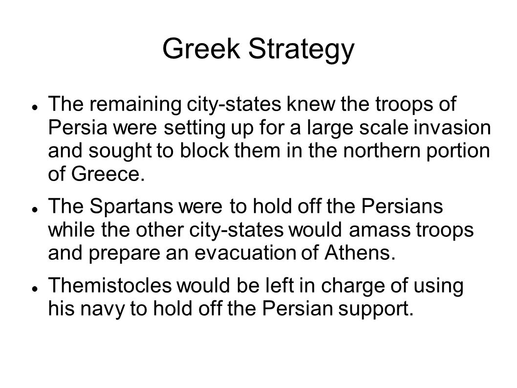 Greek Strategy The remaining city-states knew the troops of Persia were setting up for a large scale invasion and sought to block them in the northern portion of Greece.