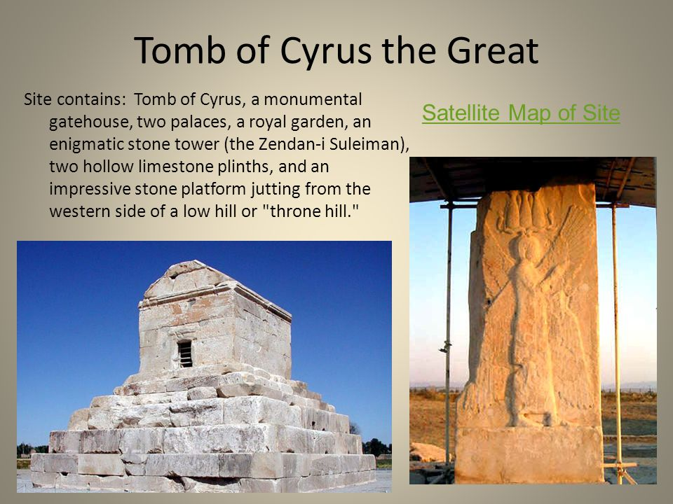 Tomb of Cyrus the Great Site contains: Tomb of Cyrus, a monumental gatehouse, two palaces, a royal garden, an enigmatic stone tower (the Zendan-i Sule