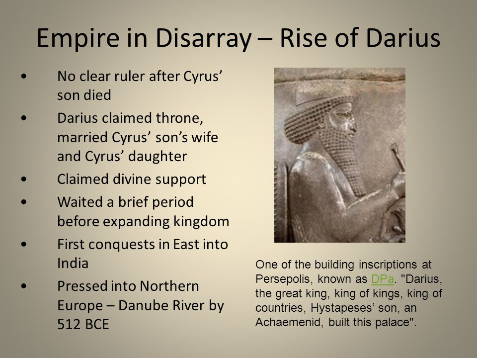 Empire in Disarray – Rise of Darius No clear ruler after Cyrus' son died Darius claimed throne, married Cyrus' son's wife and Cyrus' daughter Claimed