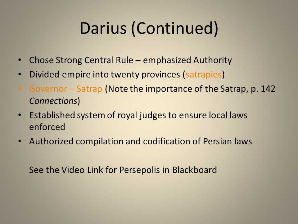 Darius (Continued) Chose Strong Central Rule – emphasized Authority Divided empire into twenty provinces (satrapies) Governor – Satrap (Note the impor