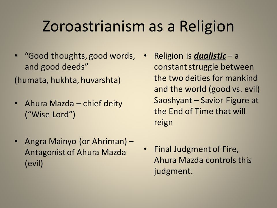 "Zoroastrianism as a Religion ""Good thoughts, good words, and good deeds"" (humata, hukhta, huvarshta) Ahura Mazda – chief deity (""Wise Lord"") Angra Mai"